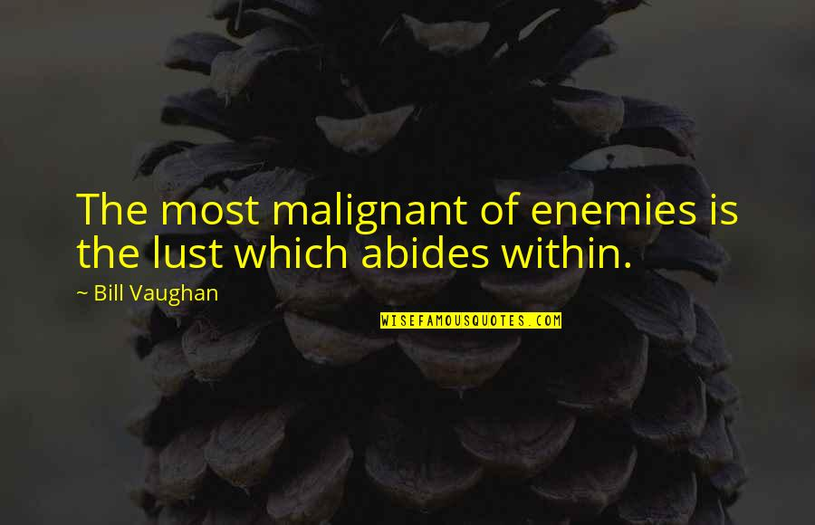 Abides Quotes By Bill Vaughan: The most malignant of enemies is the lust