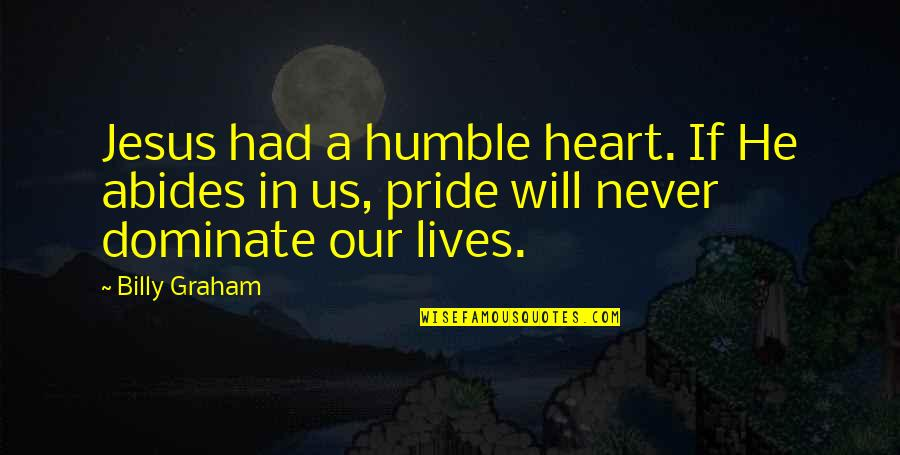 Abides Quotes By Billy Graham: Jesus had a humble heart. If He abides