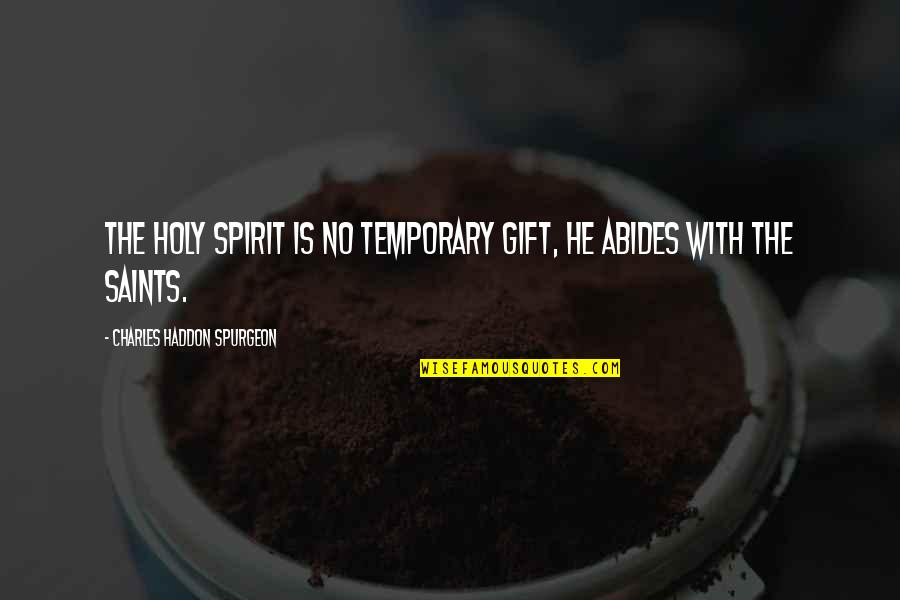 Abides Quotes By Charles Haddon Spurgeon: The Holy Spirit is no temporary gift, He