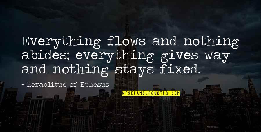 Abides Quotes By Heraclitus Of Ephesus: Everything flows and nothing abides; everything gives way