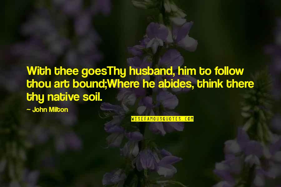 Abides Quotes By John Milton: With thee goesThy husband, him to follow thou