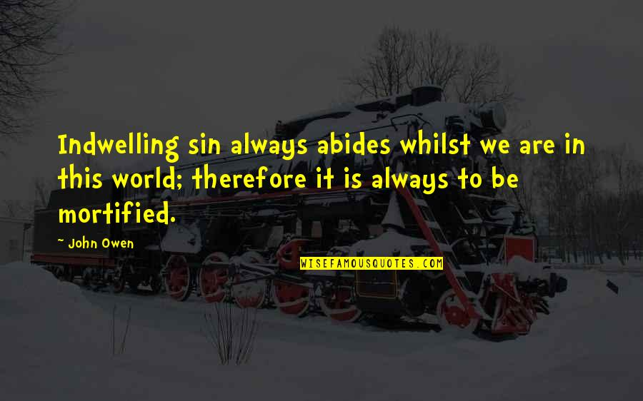 Abides Quotes By John Owen: Indwelling sin always abides whilst we are in