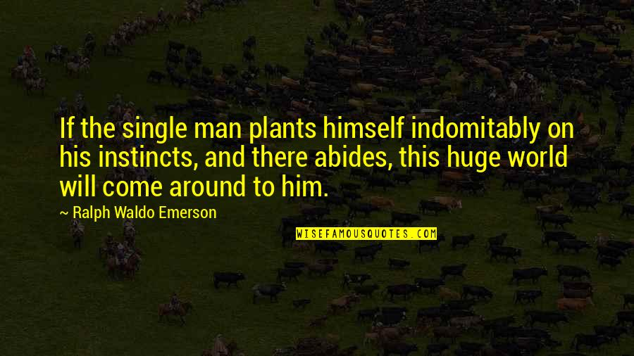 Abides Quotes By Ralph Waldo Emerson: If the single man plants himself indomitably on