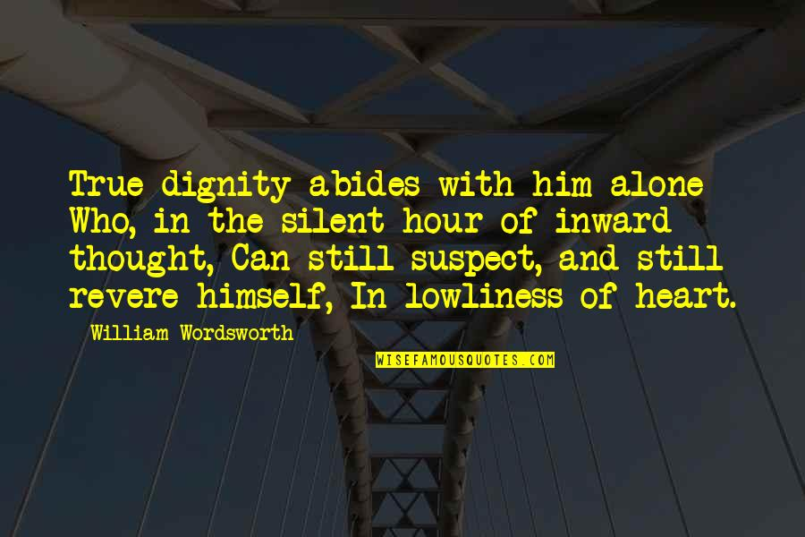 Abides Quotes By William Wordsworth: True dignity abides with him alone Who, in