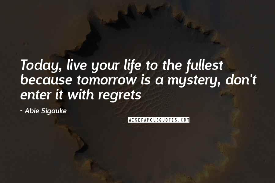 Abie Sigauke quotes: Today, live your life to the fullest because tomorrow is a mystery, don't enter it with regrets