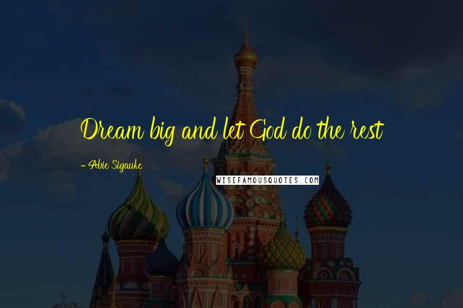 Abie Sigauke quotes: Dream big and let God do the rest