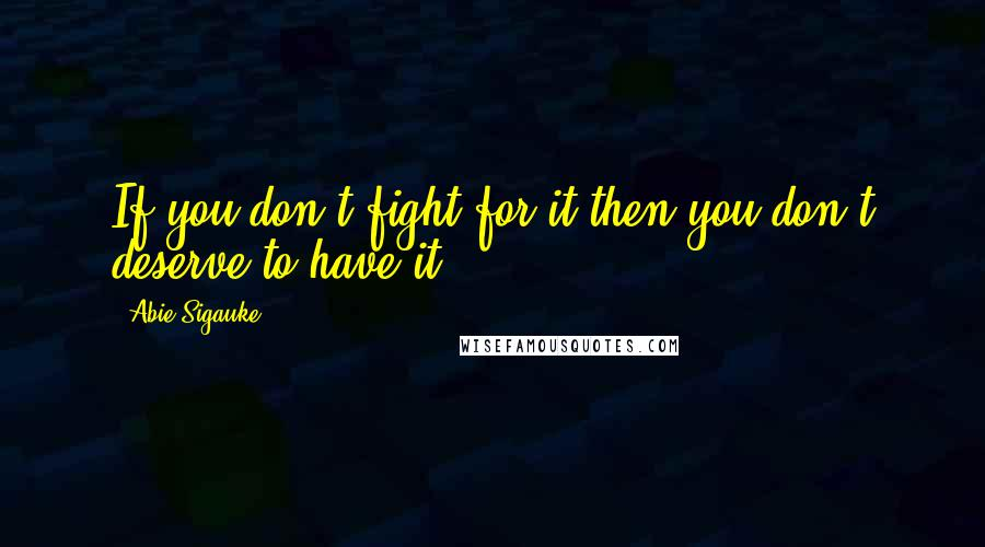 Abie Sigauke quotes: If you don't fight for it then you don't deserve to have it