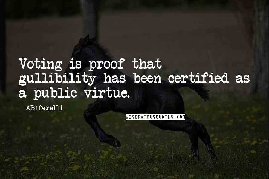 ABifarelli quotes: Voting is proof that gullibility has been certified as a public virtue.