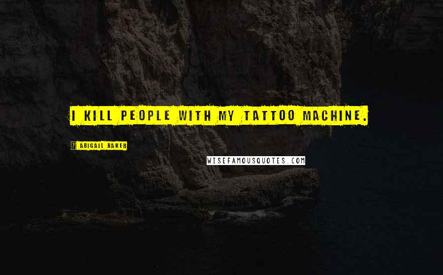 Abigail Baker quotes: I kill people with my tattoo machine.