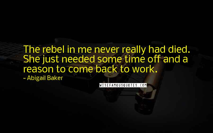 Abigail Baker quotes: The rebel in me never really had died. She just needed some time off and a reason to come back to work.
