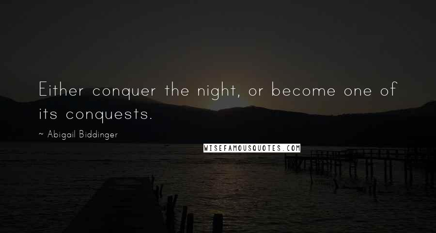 Abigail Biddinger quotes: Either conquer the night, or become one of its conquests.