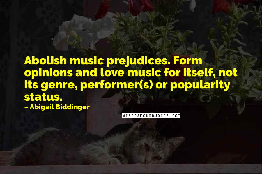 Abigail Biddinger quotes: Abolish music prejudices. Form opinions and love music for itself, not its genre, performer(s) or popularity status.