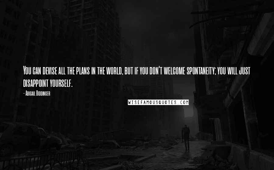 Abigail Biddinger quotes: You can devise all the plans in the world, but if you don't welcome spontaneity; you will just disappoint yourself.