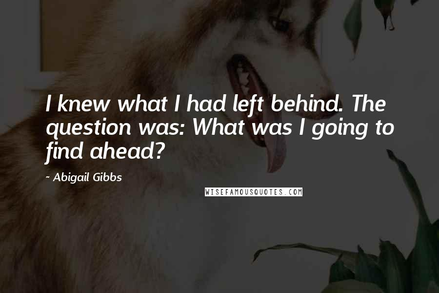 Abigail Gibbs quotes: I knew what I had left behind. The question was: What was I going to find ahead?