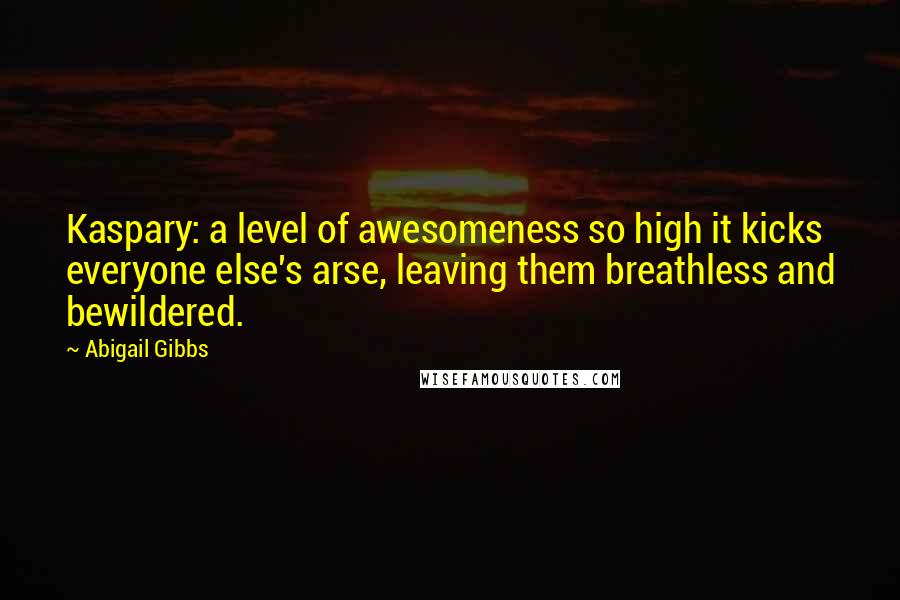 Abigail Gibbs quotes: Kaspary: a level of awesomeness so high it kicks everyone else's arse, leaving them breathless and bewildered.