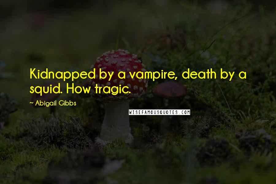 Abigail Gibbs quotes: Kidnapped by a vampire, death by a squid. How tragic.