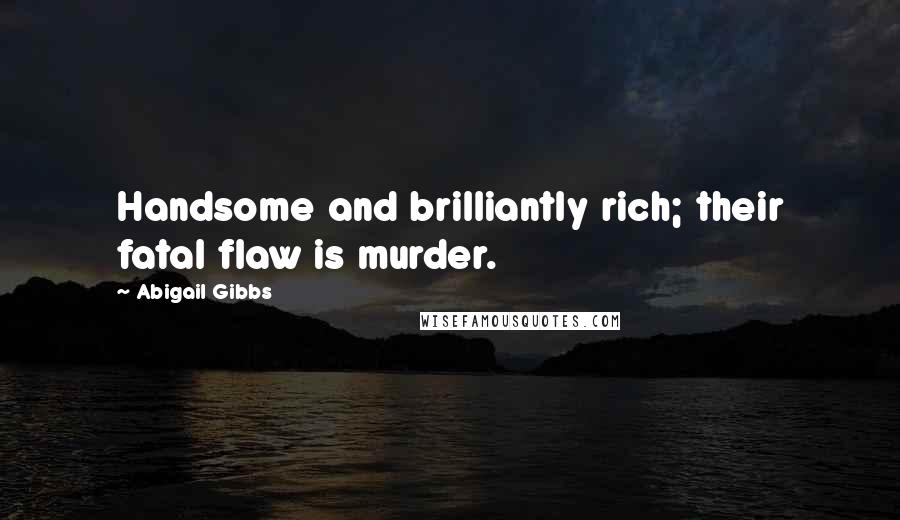Abigail Gibbs quotes: Handsome and brilliantly rich; their fatal flaw is murder.