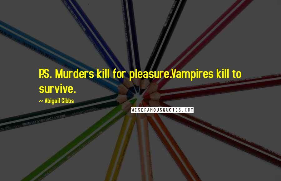 Abigail Gibbs quotes: P.S. Murders kill for pleasure.Vampires kill to survive.