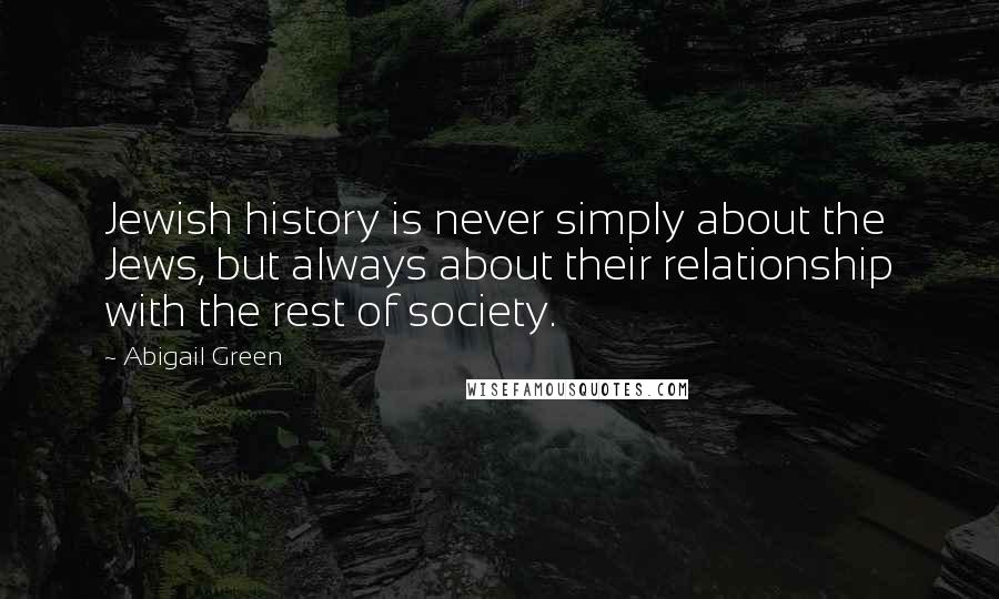 Abigail Green quotes: Jewish history is never simply about the Jews, but always about their relationship with the rest of society.