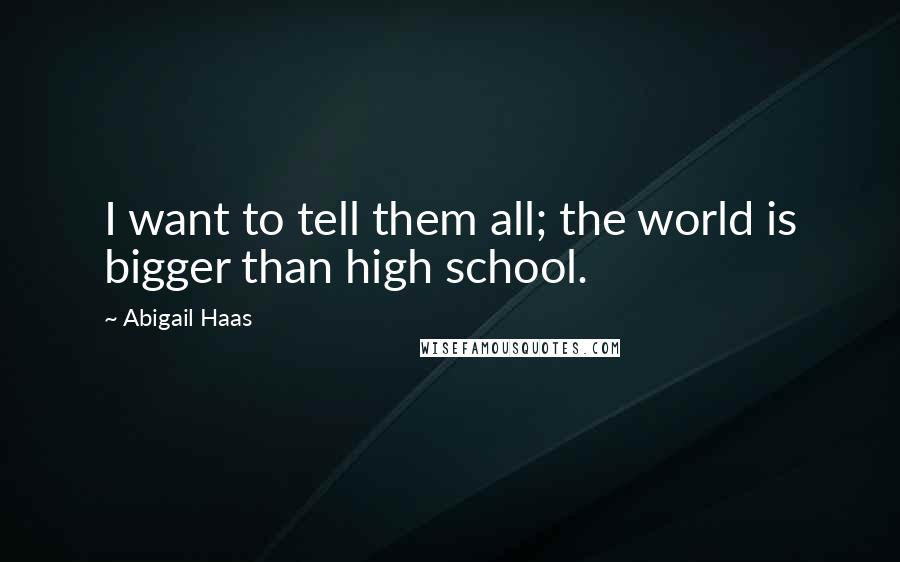 Abigail Haas quotes: I want to tell them all; the world is bigger than high school.