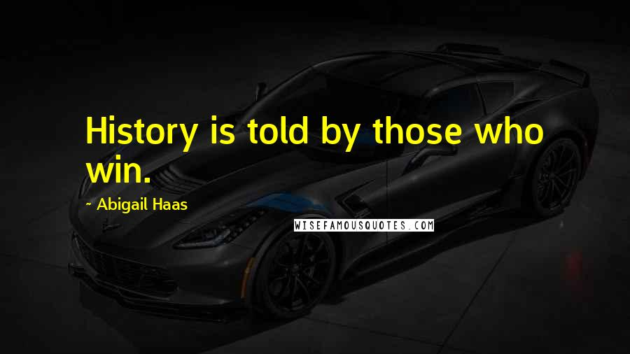 Abigail Haas quotes: History is told by those who win.