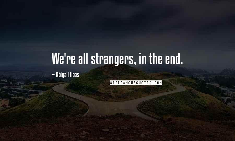 Abigail Haas quotes: We're all strangers, in the end.