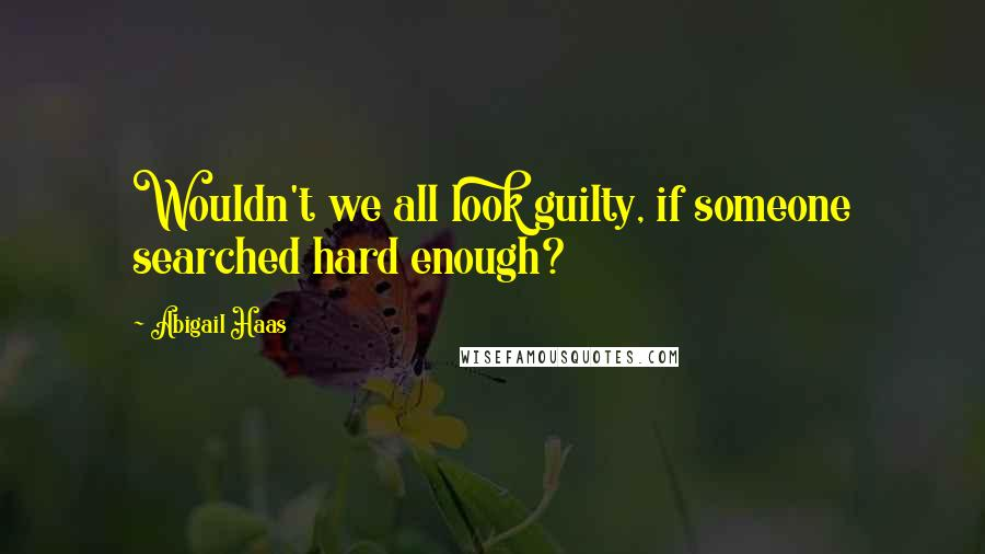 Abigail Haas quotes: Wouldn't we all look guilty, if someone searched hard enough?