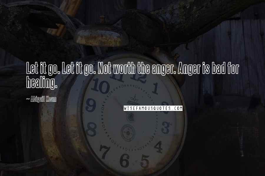 Abigail Keam quotes: Let it go. Let it go. Not worth the anger. Anger is bad for healing.