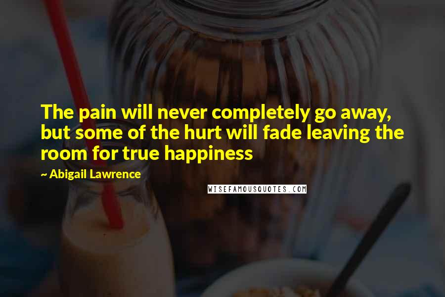 Abigail Lawrence quotes: The pain will never completely go away, but some of the hurt will fade leaving the room for true happiness