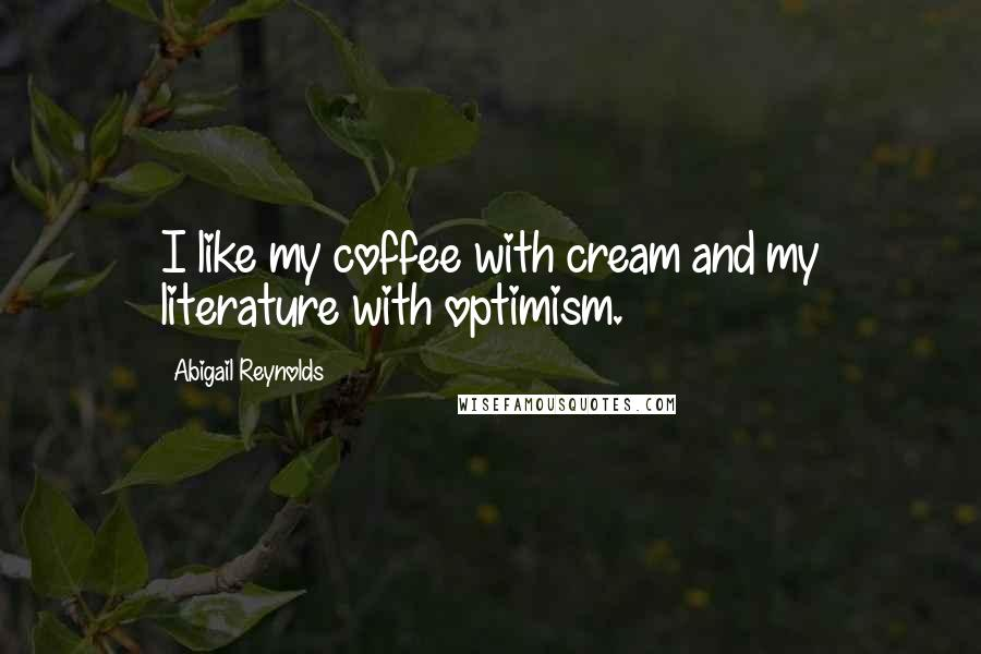 Abigail Reynolds quotes: I like my coffee with cream and my literature with optimism.