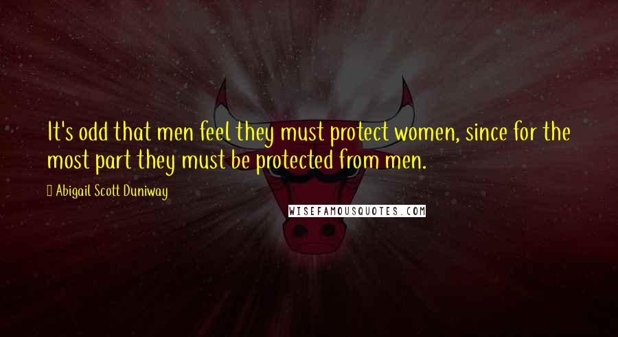 Abigail Scott Duniway quotes: It's odd that men feel they must protect women, since for the most part they must be protected from men.
