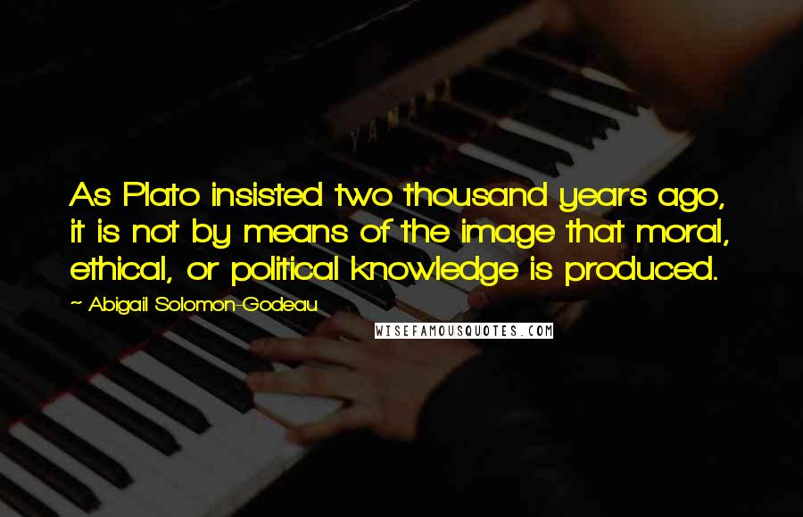 Abigail Solomon-Godeau quotes: As Plato insisted two thousand years ago, it is not by means of the image that moral, ethical, or political knowledge is produced.