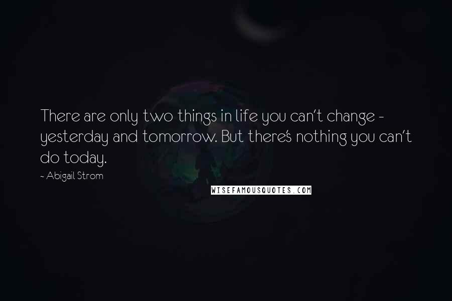 Abigail Strom quotes: There are only two things in life you can't change - yesterday and tomorrow. But there's nothing you can't do today.