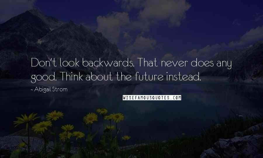 Abigail Strom quotes: Don't look backwards. That never does any good. Think about the future instead.