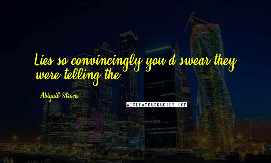 Abigail Strom quotes: Lies so convincingly you'd swear they were telling the