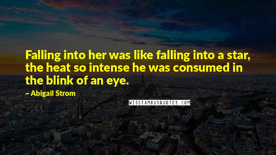 Abigail Strom quotes: Falling into her was like falling into a star, the heat so intense he was consumed in the blink of an eye.