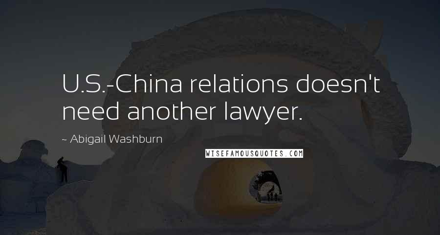 Abigail Washburn quotes: U.S.-China relations doesn't need another lawyer.