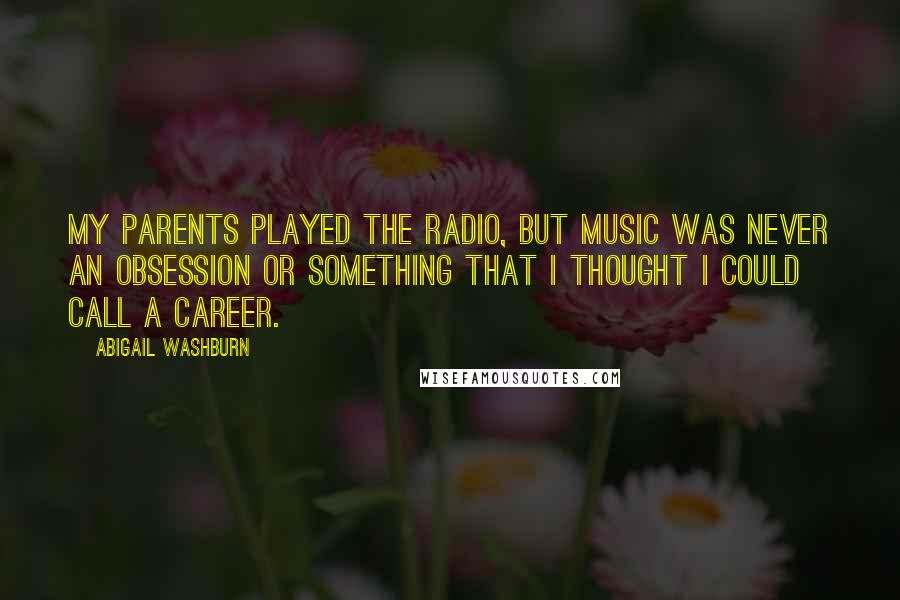 Abigail Washburn quotes: My parents played the radio, but music was never an obsession or something that I thought I could call a career.