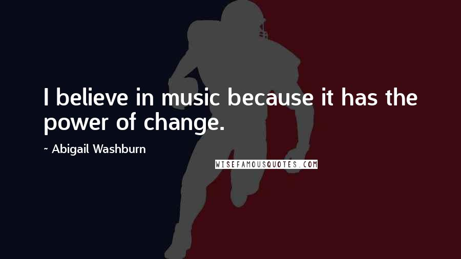 Abigail Washburn quotes: I believe in music because it has the power of change.