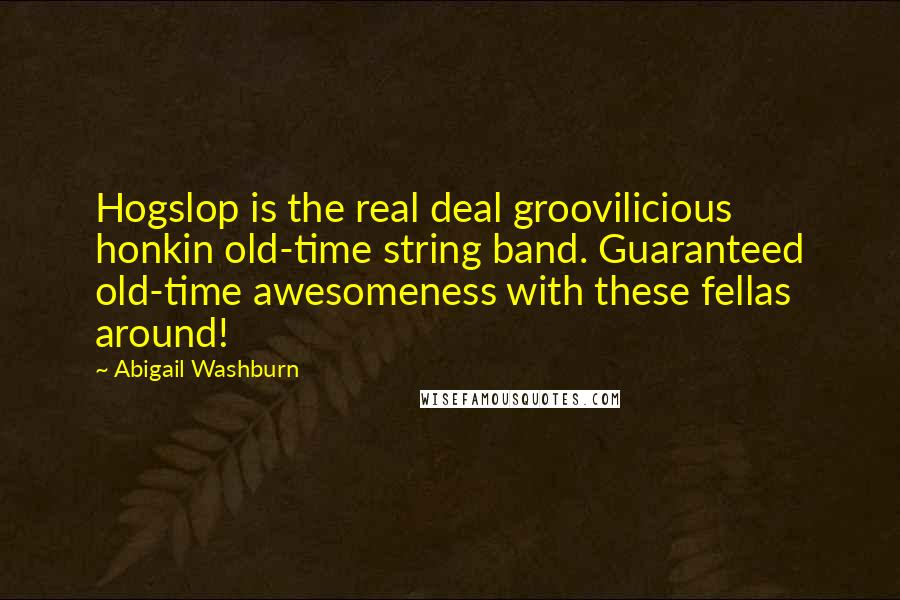 Abigail Washburn quotes: Hogslop is the real deal groovilicious honkin old-time string band. Guaranteed old-time awesomeness with these fellas around!