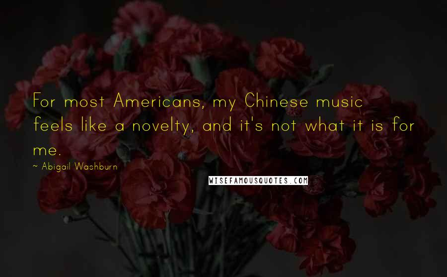 Abigail Washburn quotes: For most Americans, my Chinese music feels like a novelty, and it's not what it is for me.
