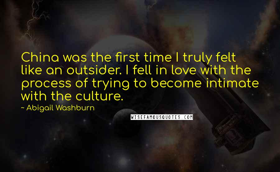 Abigail Washburn quotes: China was the first time I truly felt like an outsider. I fell in love with the process of trying to become intimate with the culture.