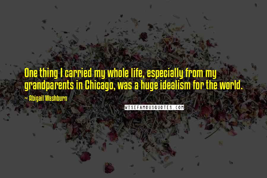 Abigail Washburn quotes: One thing I carried my whole life, especially from my grandparents in Chicago, was a huge idealism for the world.