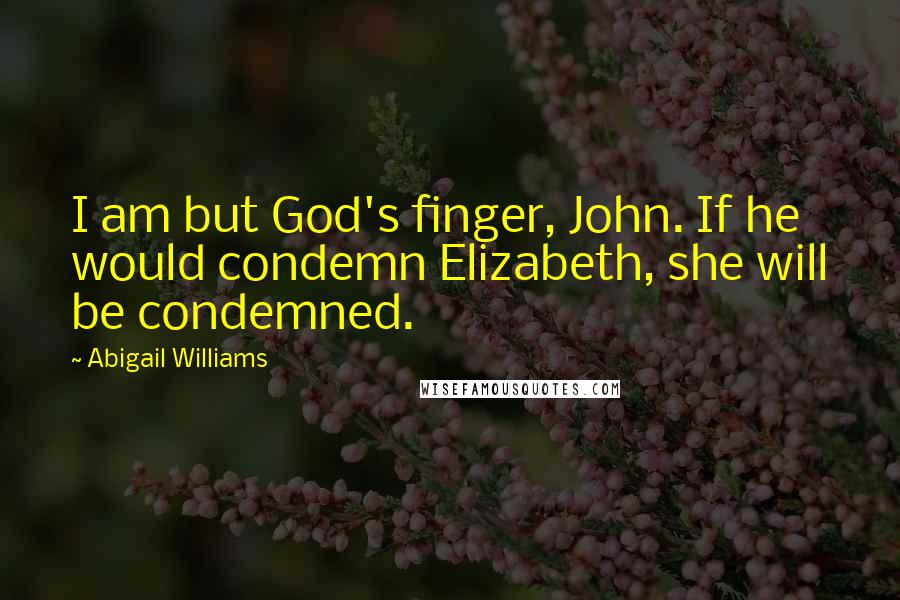 Abigail Williams quotes: I am but God's finger, John. If he would condemn Elizabeth, she will be condemned.