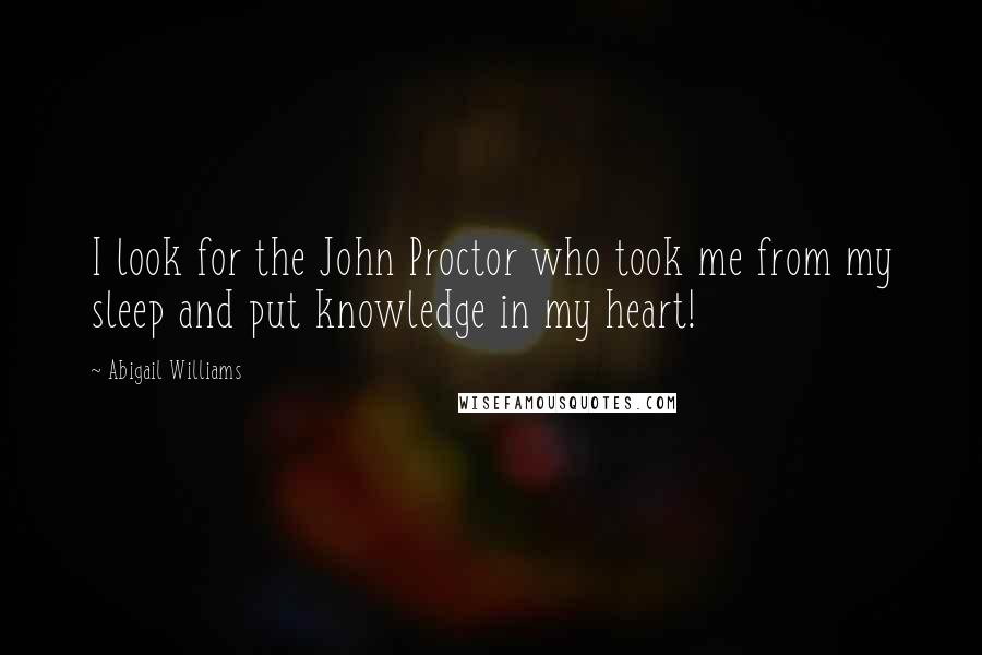 Abigail Williams quotes: I look for the John Proctor who took me from my sleep and put knowledge in my heart!