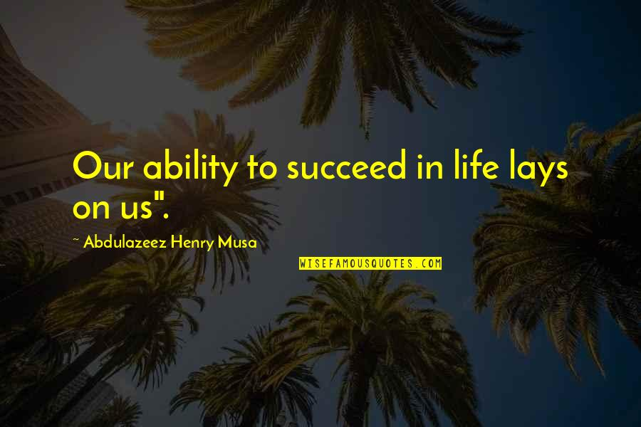 Ability To Succeed Quotes By Abdulazeez Henry Musa: Our ability to succeed in life lays on