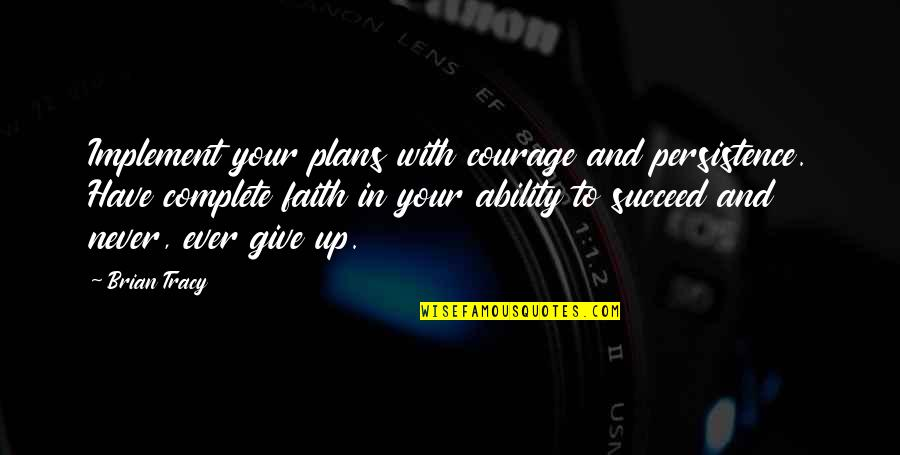 Ability To Succeed Quotes By Brian Tracy: Implement your plans with courage and persistence. Have