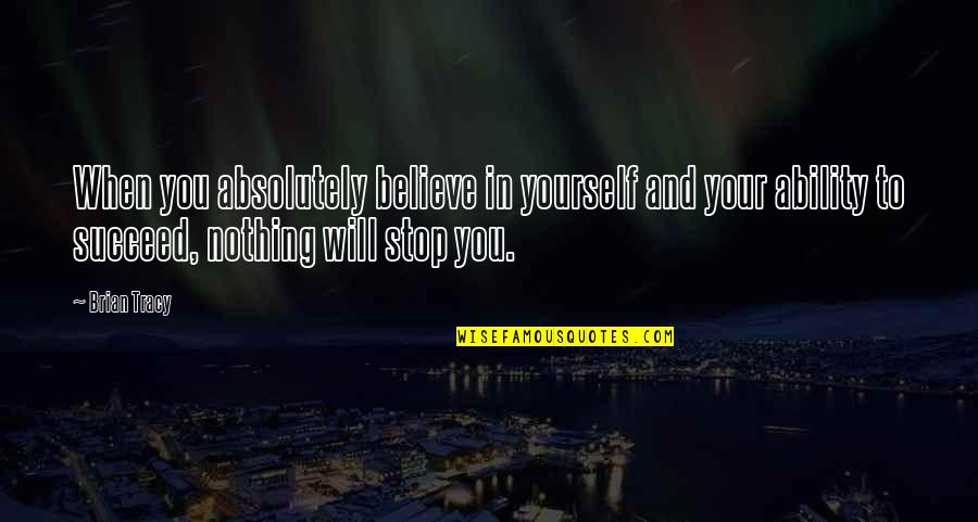 Ability To Succeed Quotes By Brian Tracy: When you absolutely believe in yourself and your