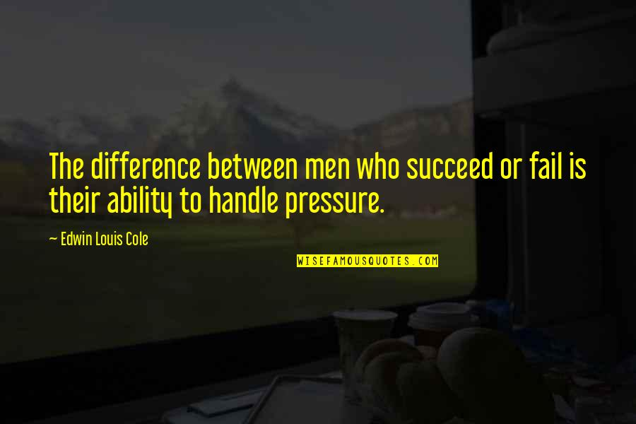 Ability To Succeed Quotes By Edwin Louis Cole: The difference between men who succeed or fail