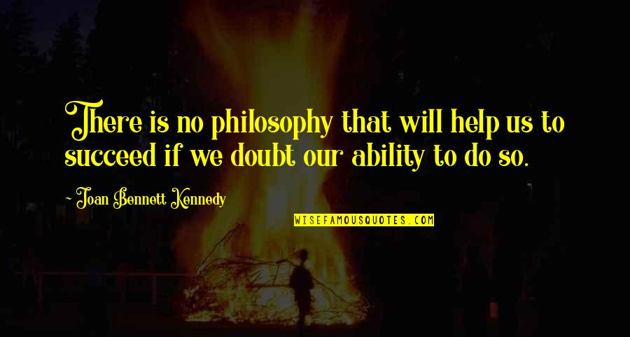 Ability To Succeed Quotes By Joan Bennett Kennedy: There is no philosophy that will help us